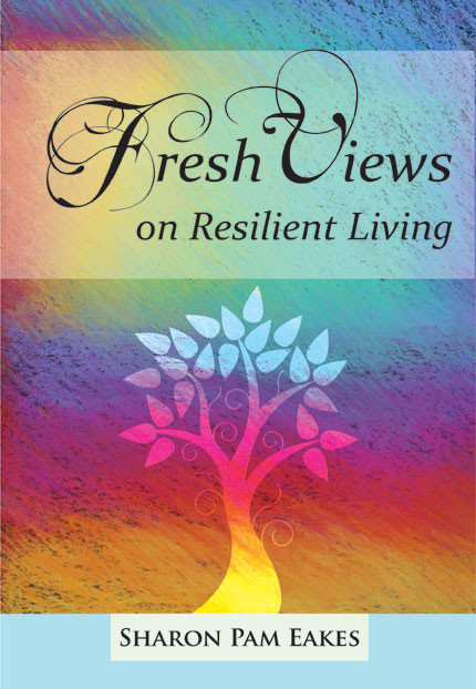 Fresh Views on Resilient Living, by Sharon Pam Eakes